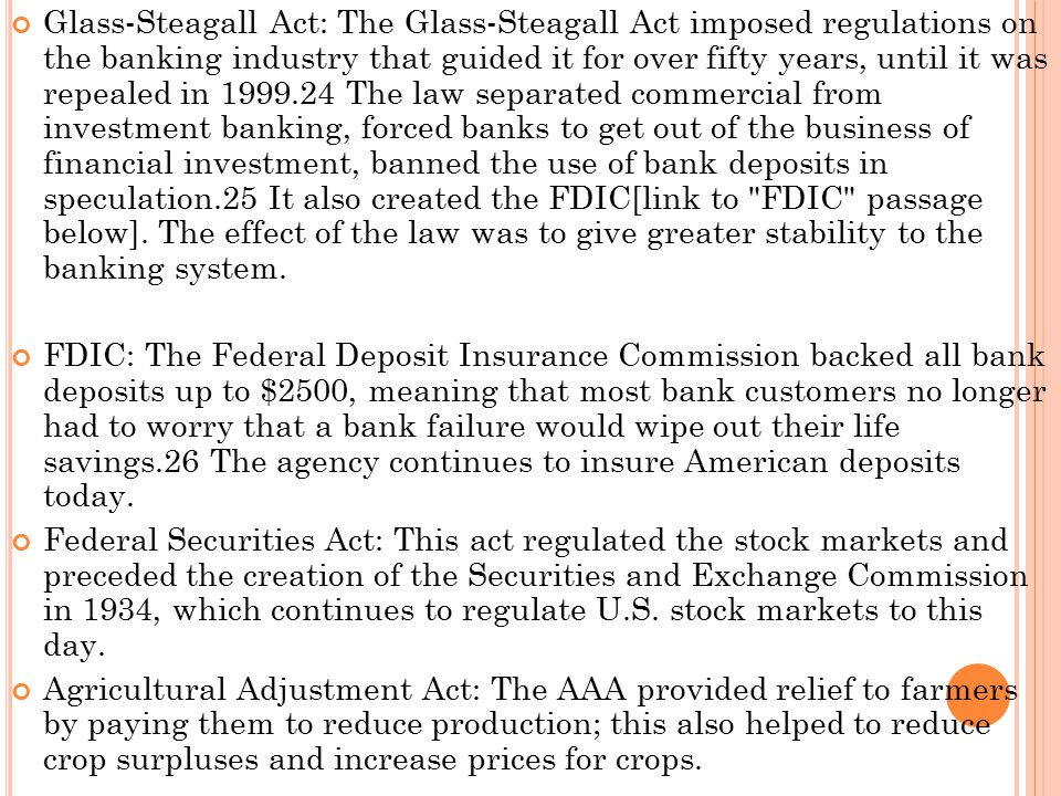 Glass-Steagall Act: The Glass-Steagall Act imposed regulations on the banking industry that guided it for over fifty years, until it was repealed in 1999.24 The law separated commercial from investment banking, forced banks to get out of the business of financial investment, banned the use of bank deposits in speculation.25 It also created the FDIC[link to FDIC passage below]. The effect of the law was to give greater stability to the banking system.